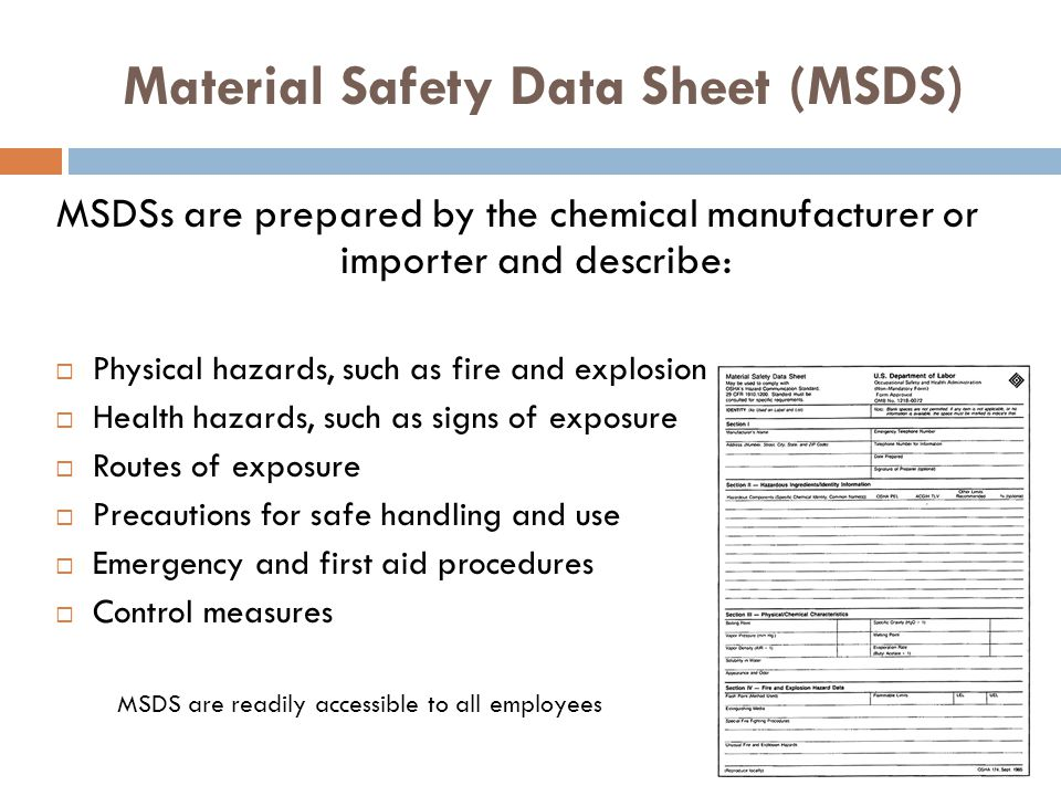 Material Safety Data Sheet (MSDS) MSDSs are prepared by the chemical manufacturer or importer and describe: Physical hazards, such as fire and explosi