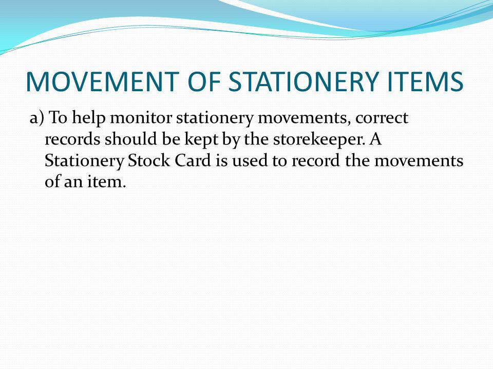 MOVEMENT OF STATIONERY ITEMS a) To help monitor stationery movements, correct records should be kept by the storekeeper.