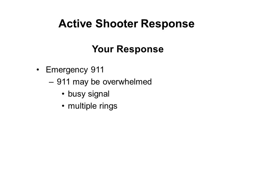 Active Shooter Response Emergency 911 –911 may be overwhelmed busy signal multiple rings Your Response
