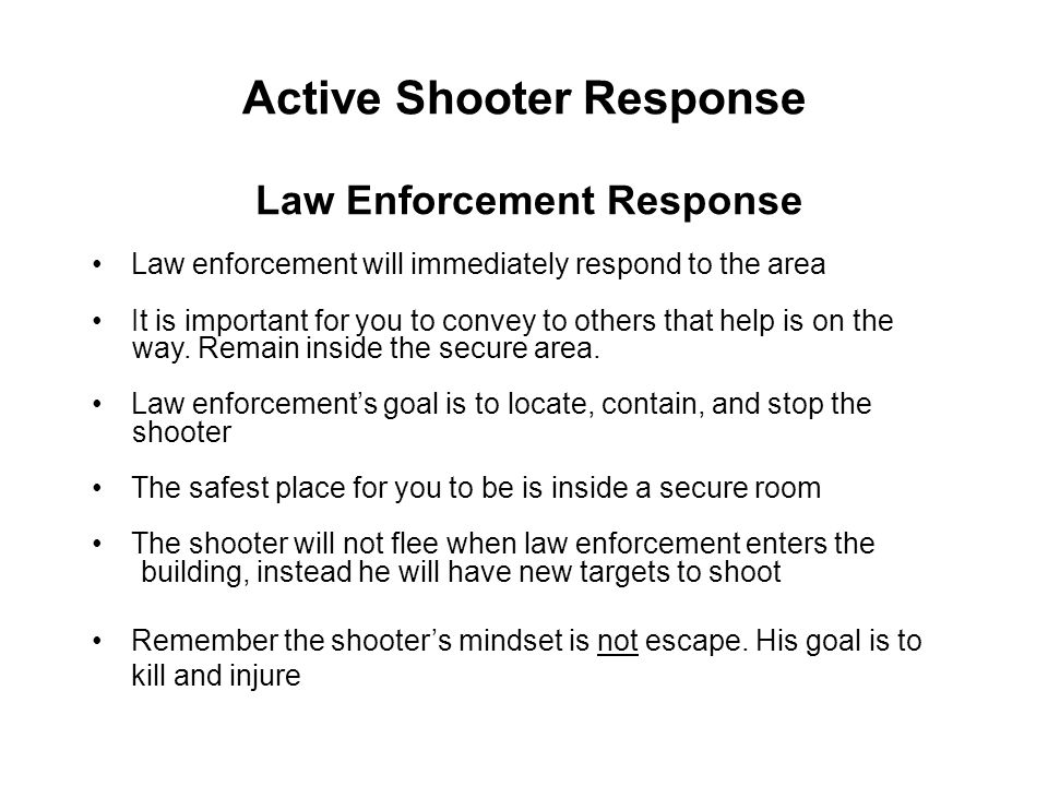 Active Shooter Response Law enforcement will immediately respond to the area It is important for you to convey to others that help is on the way. Rema