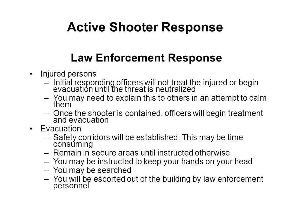 Active Shooter Response Injured persons –Initial responding officers will not treat the injured or begin evacuation until the threat is neutralized –Y