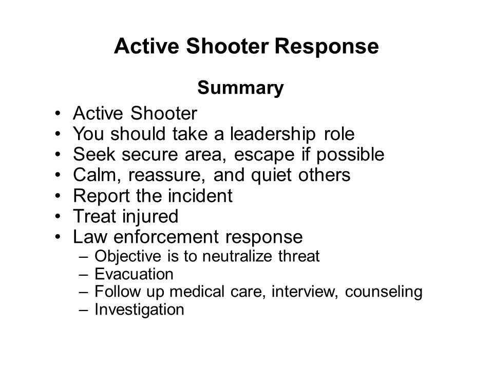 Active Shooter Response Active Shooter You should take a leadership role Seek secure area, escape if possible Calm, reassure, and quiet others Report