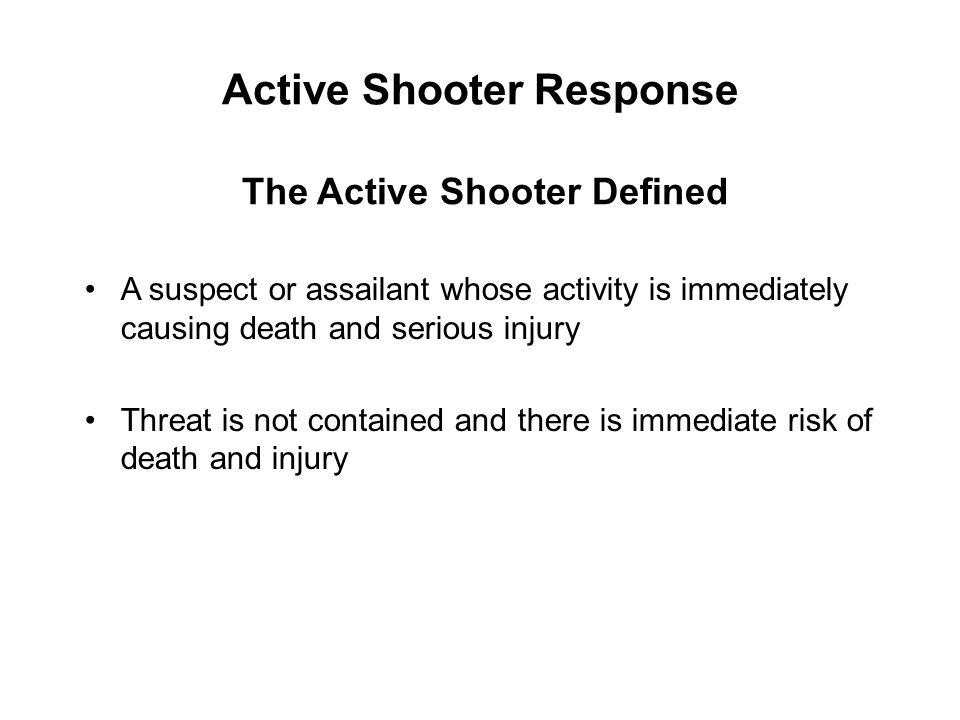 Active Shooter Response Desire is to kill and seriously injure without concern for his safety or threat of capture Normally has intended victims and will search them out Accepts targets of opportunity while searching for or after finding intended victims Will continue to move throughout building/area until stopped by law enforcement, suicide, or other intervention Mentality of Active Shooter