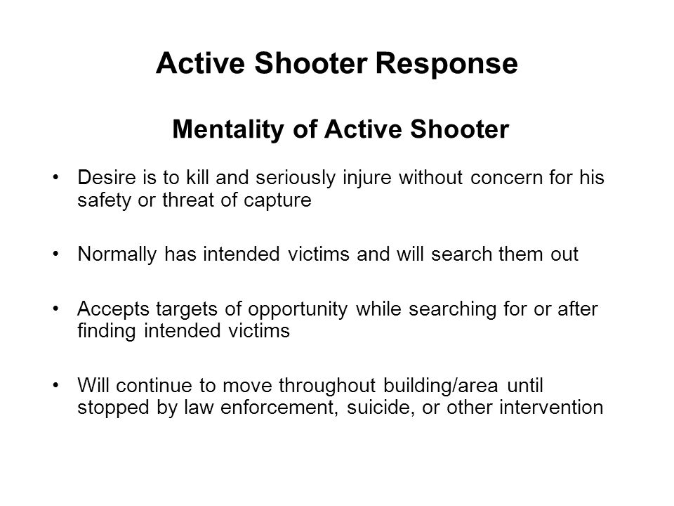 Active Shooter Response Desire is to kill and seriously injure without concern for his safety or threat of capture Normally has intended victims and w