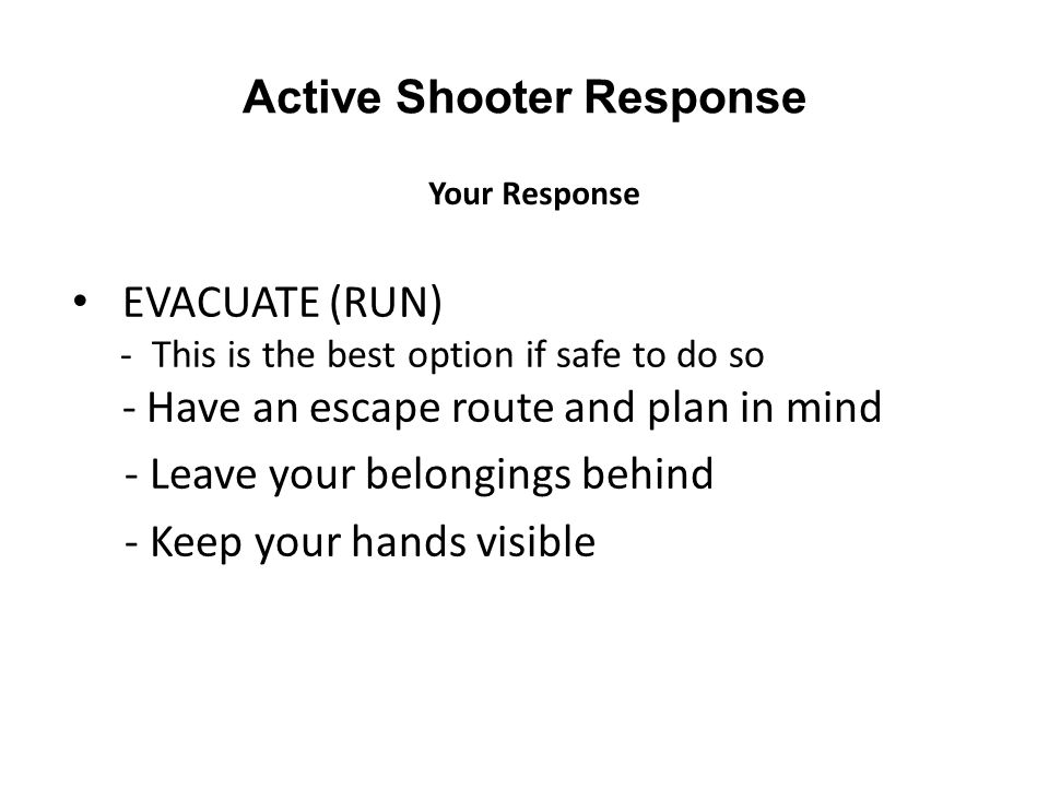 Active Shooter Response EVACUATE (RUN) - This is the best option if safe to do so - Have an escape route and plan in mind - Leave your belongings behi