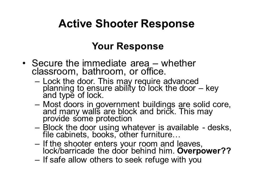 Active Shooter Response Treat the injured –Remember basic first aid –For bleeding apply pressure and elevate –Be creative in identifying items to use for this purpose - clothing, paper towels, feminine hygiene products, news papers, etc.