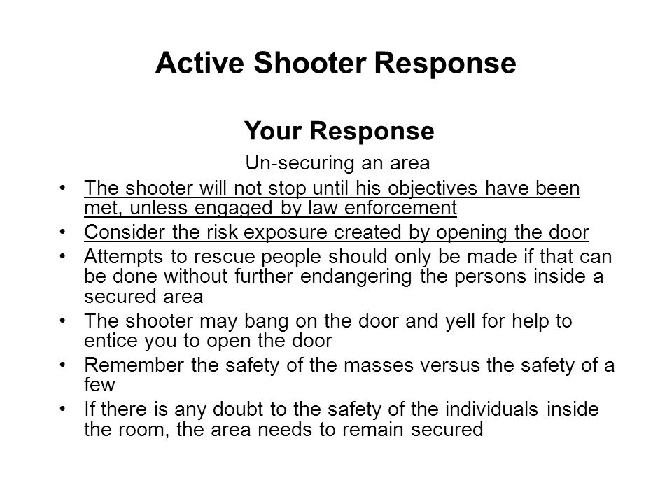 Active Shooter Response Un-securing an area The shooter will not stop until his objectives have been met, unless engaged by law enforcement Consider t