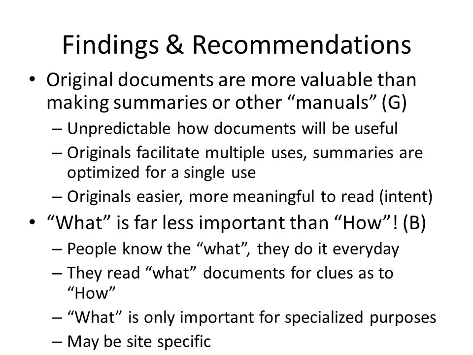 Findings & Recommendations Contd Archives organized around user tasks are best (B) Start creating archives while your knowledge acquisition is fresh – Because you remember what it was like to learn it People are primary way of finding documents (G) – Due to difficulty of subject classification, when search archive, either census or meaningful sampling needed Documents need to be talked through to be useful, so pair them with people (S,Sw) – Or context obtained in some other way Information overload: right chunks of wrong info better than all info at once; discard, try again (Sw)