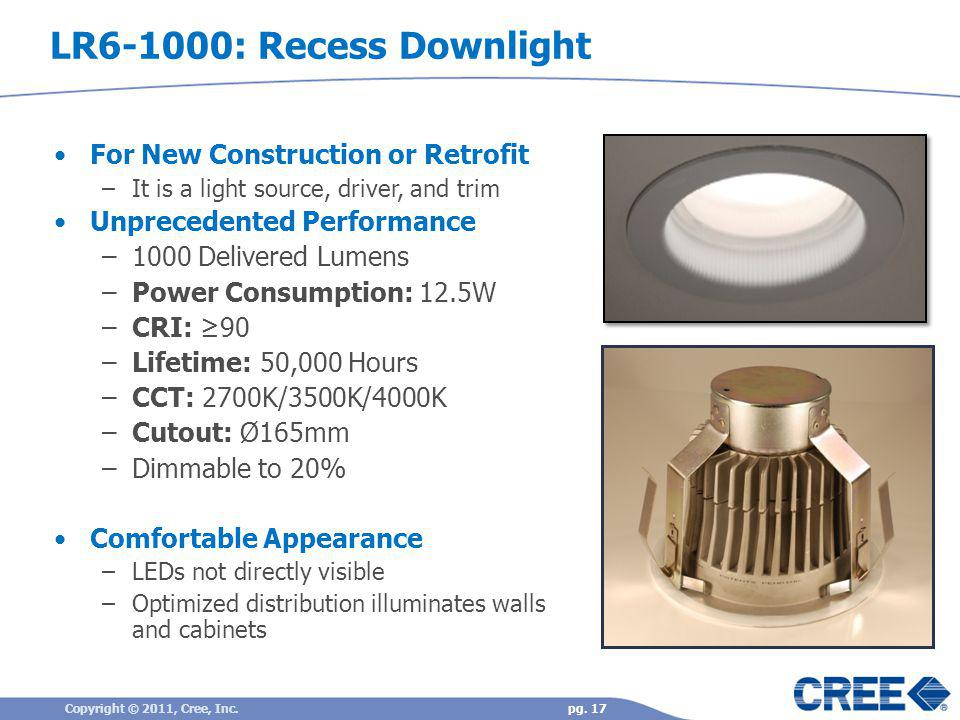 pg. 17Copyright © 2011, Cree, Inc. LR6-1000: Recess Downlight For New Construction or Retrofit –It is a light source, driver, and trim Unprecedented P