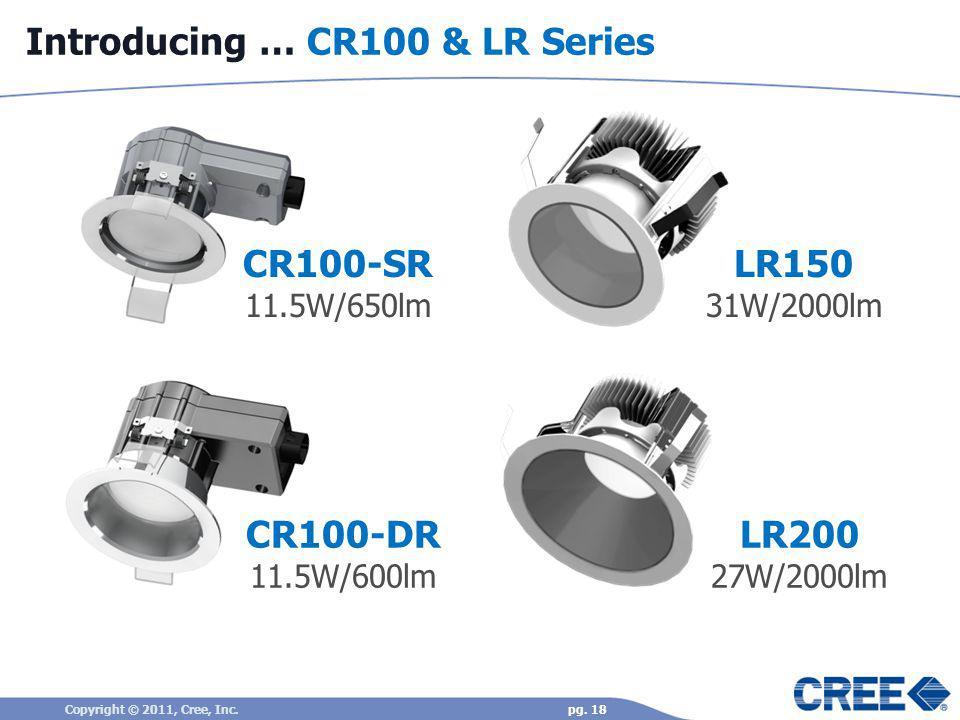Introducing … CR100 & LR Series pg. 18 CR100-SR 11.5W/650lm Copyright © 2011, Cree, Inc. CR100-DR 11.5W/600lm LR150 31W/2000lm LR200 27W/2000lm