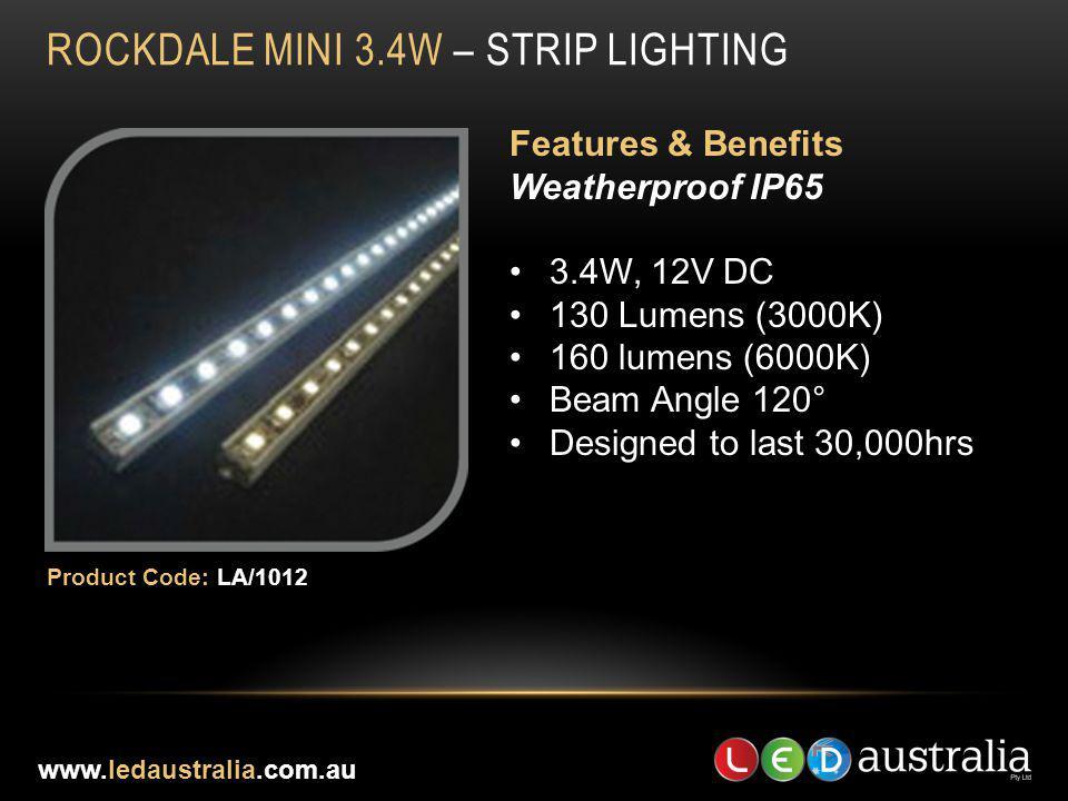 ROCKDALE MINI 3.4W – STRIP LIGHTING Features & Benefits Weatherproof IP65 3.4W, 12V DC 130 Lumens (3000K) 160 lumens (6000K) Beam Angle 120° Designed