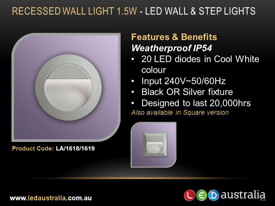 RECESSED WALL LIGHT 1.5W - LED WALL & STEP LIGHTS Features & Benefits Weatherproof IP54 20 LED diodes in Cool White colour Input 240V~50/60Hz Black OR