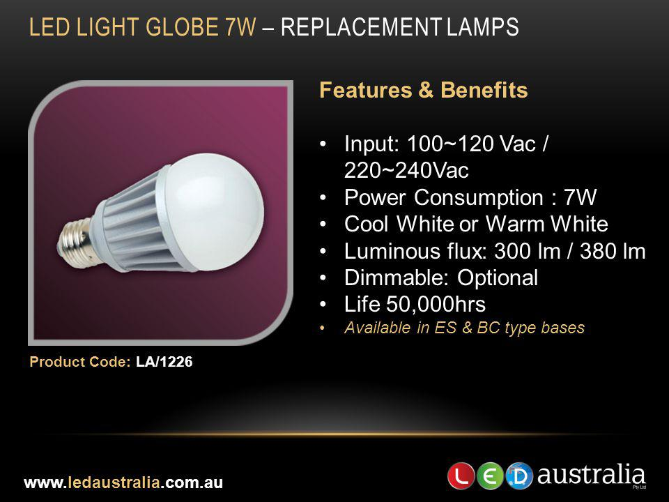 LED LIGHT GLOBE 7W – REPLACEMENT LAMPS Features & Benefits Input: 100~120 Vac / 220~240Vac Power Consumption : 7W Cool White or Warm White Luminous fl