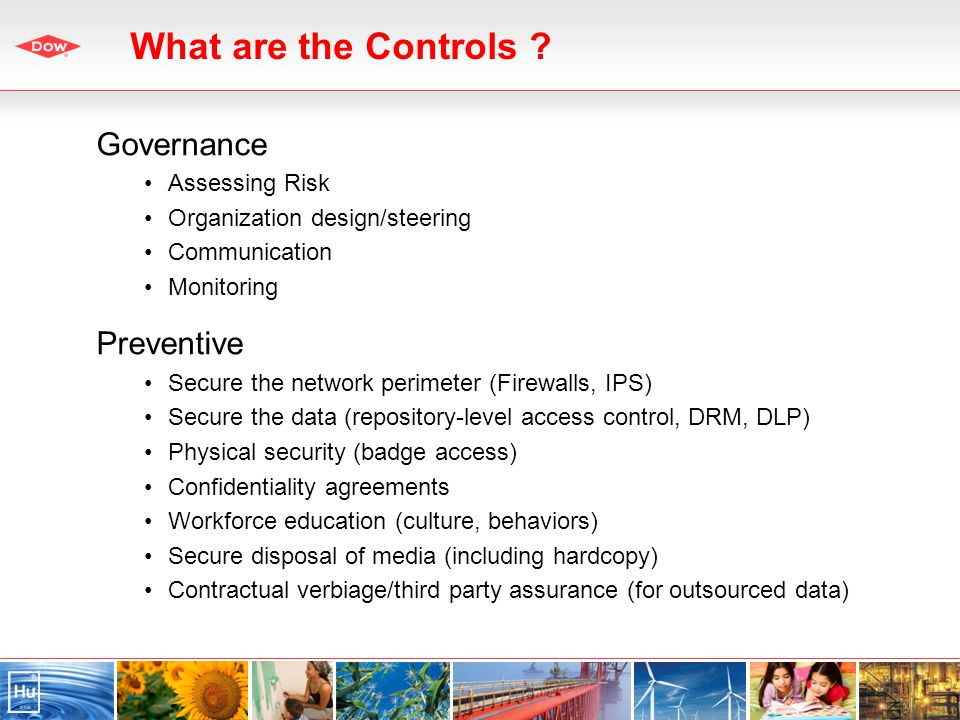 Governance Assessing Risk Organization design/steering Communication Monitoring Preventive Secure the network perimeter (Firewalls, IPS) Secure the data (repository-level access control, DRM, DLP) Physical security (badge access) Confidentiality agreements Workforce education (culture, behaviors) Secure disposal of media (including hardcopy) Contractual verbiage/third party assurance (for outsourced data) What are the Controls ?