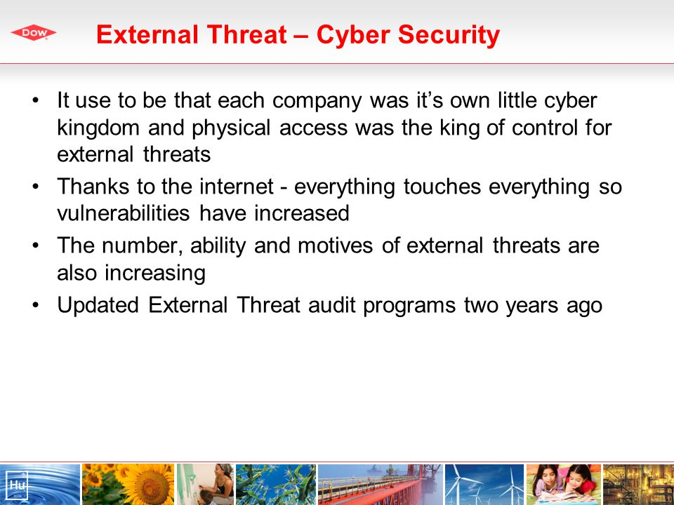 External Threat – Cyber Security It use to be that each company was its own little cyber kingdom and physical access was the king of control for external threats Thanks to the internet - everything touches everything so vulnerabilities have increased The number, ability and motives of external threats are also increasing Updated External Threat audit programs two years ago