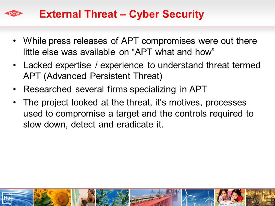 External Threat – Cyber Security While press releases of APT compromises were out there little else was available on APT what and how Lacked expertise / experience to understand threat termed APT (Advanced Persistent Threat) Researched several firms specializing in APT The project looked at the threat, its motives, processes used to compromise a target and the controls required to slow down, detect and eradicate it.