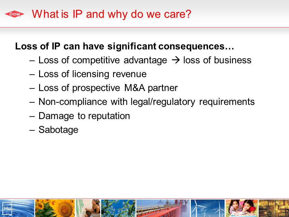 Loss of IP can have significant consequences… –Loss of competitive advantage loss of business –Loss of licensing revenue –Loss of prospective M&A partner –Non-compliance with legal/regulatory requirements –Damage to reputation –Sabotage What is IP and why do we care?