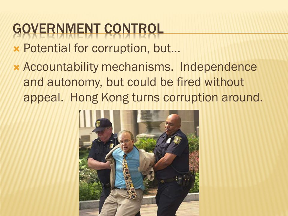 Potential for corruption, but… Accountability mechanisms. Independence and autonomy, but could be fired without appeal. Hong Kong turns corruption aro