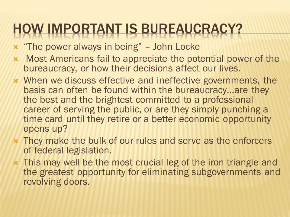 The power always in being – John Locke Most Americans fail to appreciate the potential power of the bureaucracy, or how their decisions affect our liv