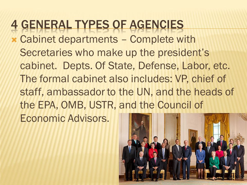 Cabinet departments – Complete with Secretaries who make up the presidents cabinet. Depts. Of State, Defense, Labor, etc. The formal cabinet also incl