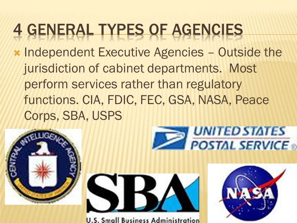 Independent Executive Agencies – Outside the jurisdiction of cabinet departments. Most perform services rather than regulatory functions. CIA, FDIC, F