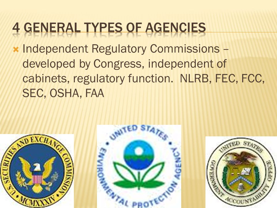Independent Regulatory Commissions – developed by Congress, independent of cabinets, regulatory function. NLRB, FEC, FCC, SEC, OSHA, FAA