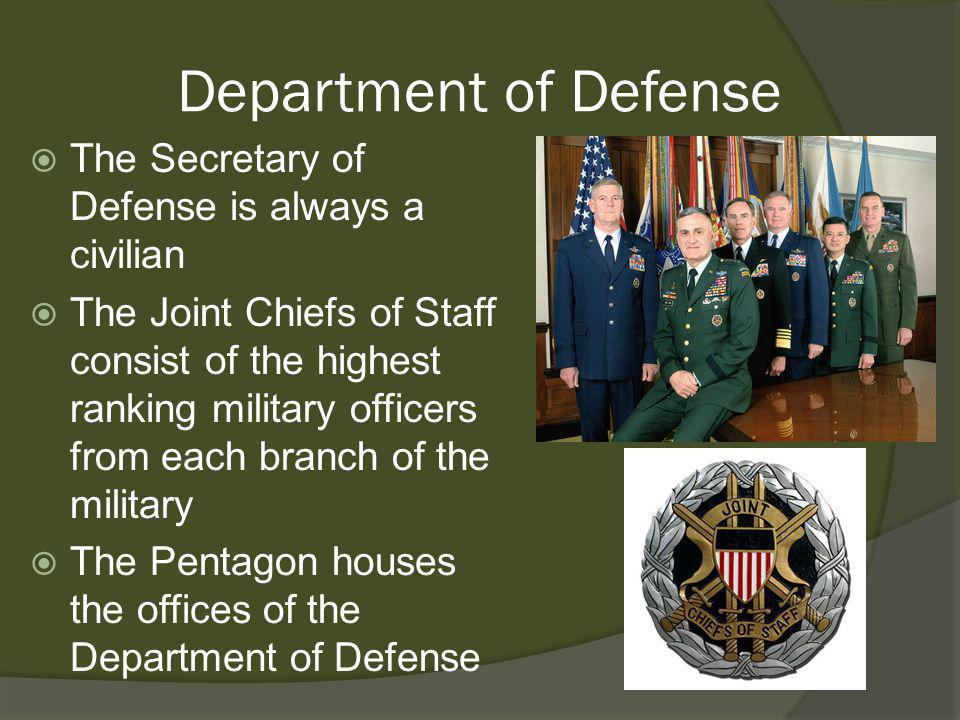 Department of Defense The Secretary of Defense is always a civilian The Joint Chiefs of Staff consist of the highest ranking military officers from ea