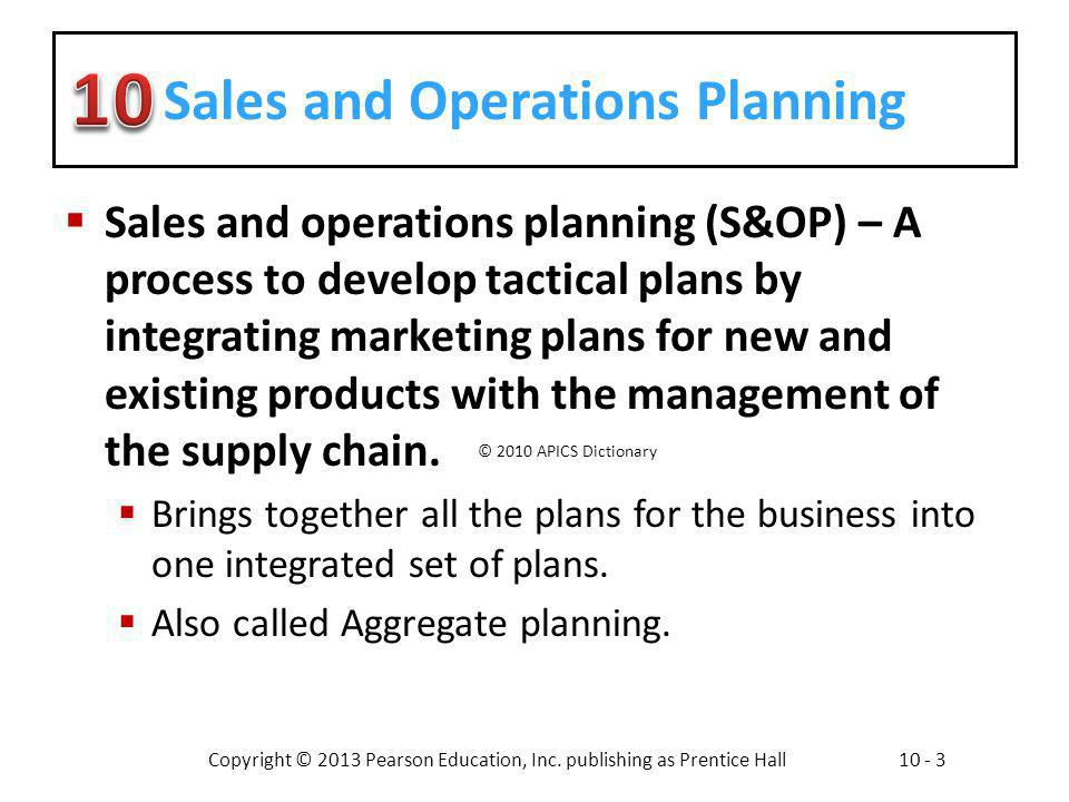 Copyright © 2013 Pearson Education, Inc. publishing as Prentice Hall10 - 3 Sales and Operations Planning Sales and operations planning (S&OP) – A proc