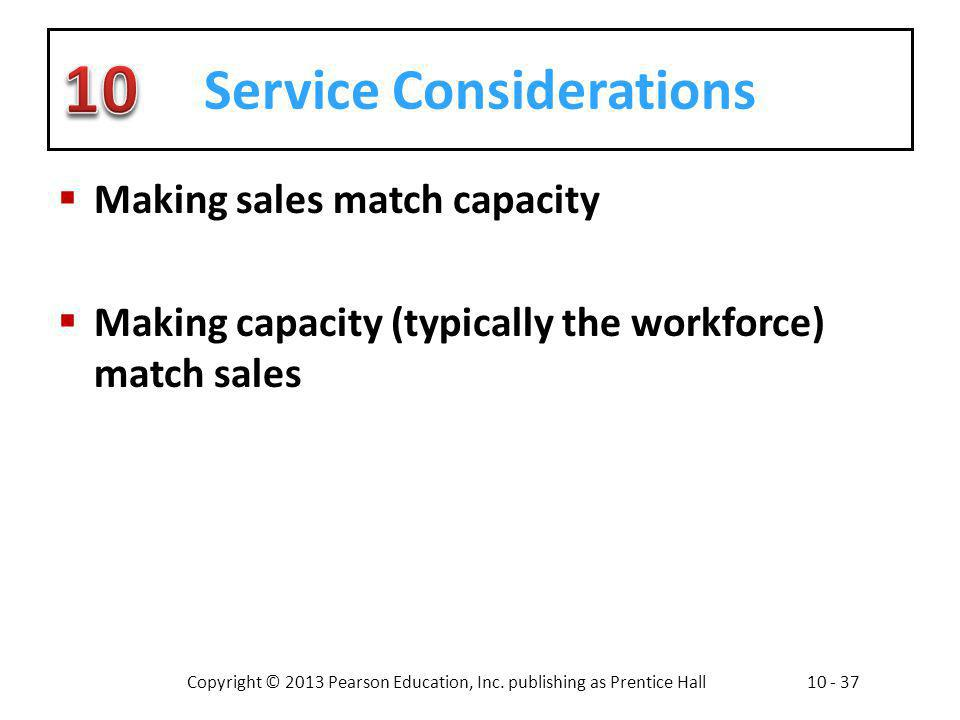 Copyright © 2013 Pearson Education, Inc. publishing as Prentice Hall10 - 37 Service Considerations Making sales match capacity Making capacity (typica