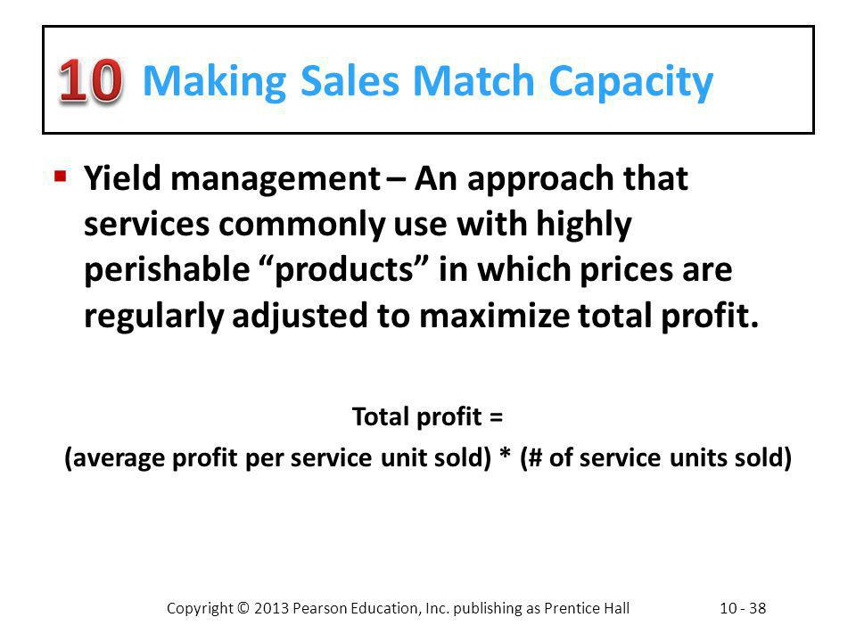 Copyright © 2013 Pearson Education, Inc. publishing as Prentice Hall10 - 38 Making Sales Match Capacity Yield management – An approach that services c