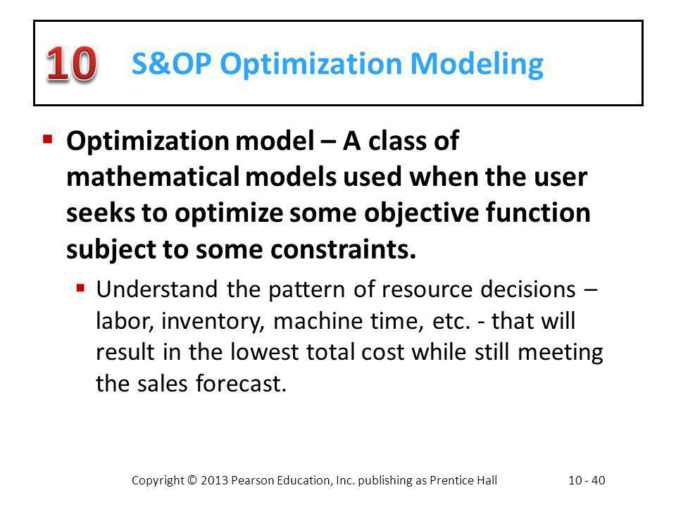 Copyright © 2013 Pearson Education, Inc. publishing as Prentice Hall10 - 40 S&OP Optimization Modeling Optimization model – A class of mathematical mo