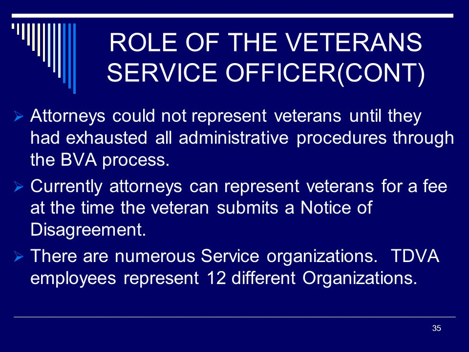 ROLE OF THE VETERANS SERVICE OFFICER(CONT) Attorneys could not represent veterans until they had exhausted all administrative procedures through the BVA process.