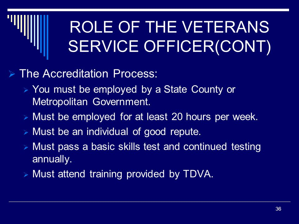 ROLE OF THE VETERANS SERVICE OFFICER(CONT) The Accreditation Process: You must be employed by a State County or Metropolitan Government.