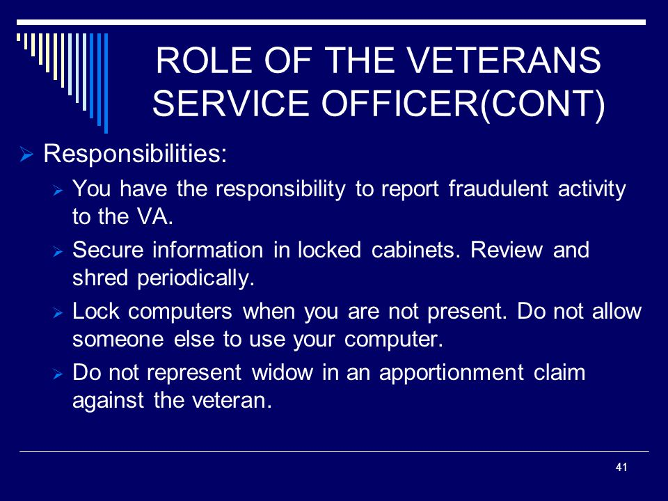 ROLE OF THE VETERANS SERVICE OFFICER(CONT) Responsibilities: You have the responsibility to report fraudulent activity to the VA.