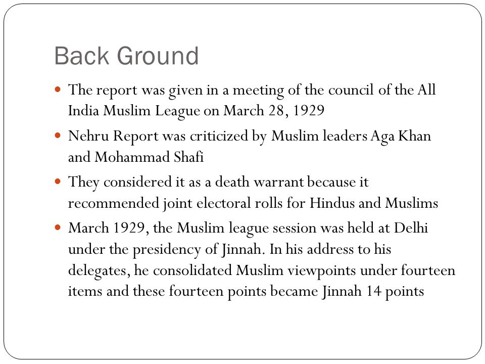 Back Ground The report was given in a meeting of the council of the All India Muslim League on March 28, 1929 Nehru Report was criticized by Muslim le