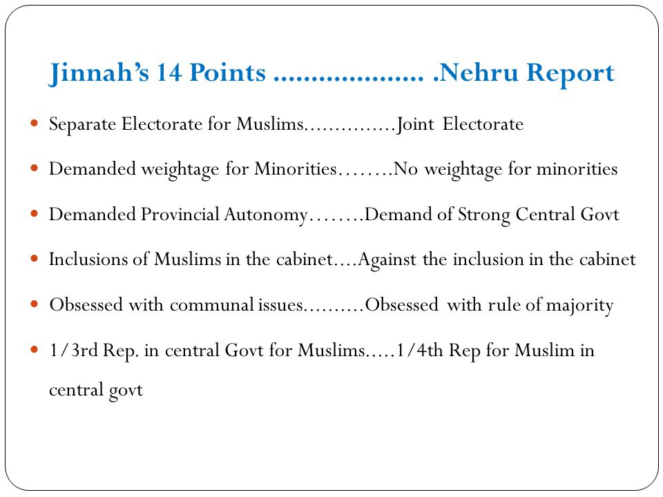 Jinnahs 14 Points.....................Nehru Report Separate Electorate for Muslims...............Joint Electorate Demanded weightage for Minorities…….