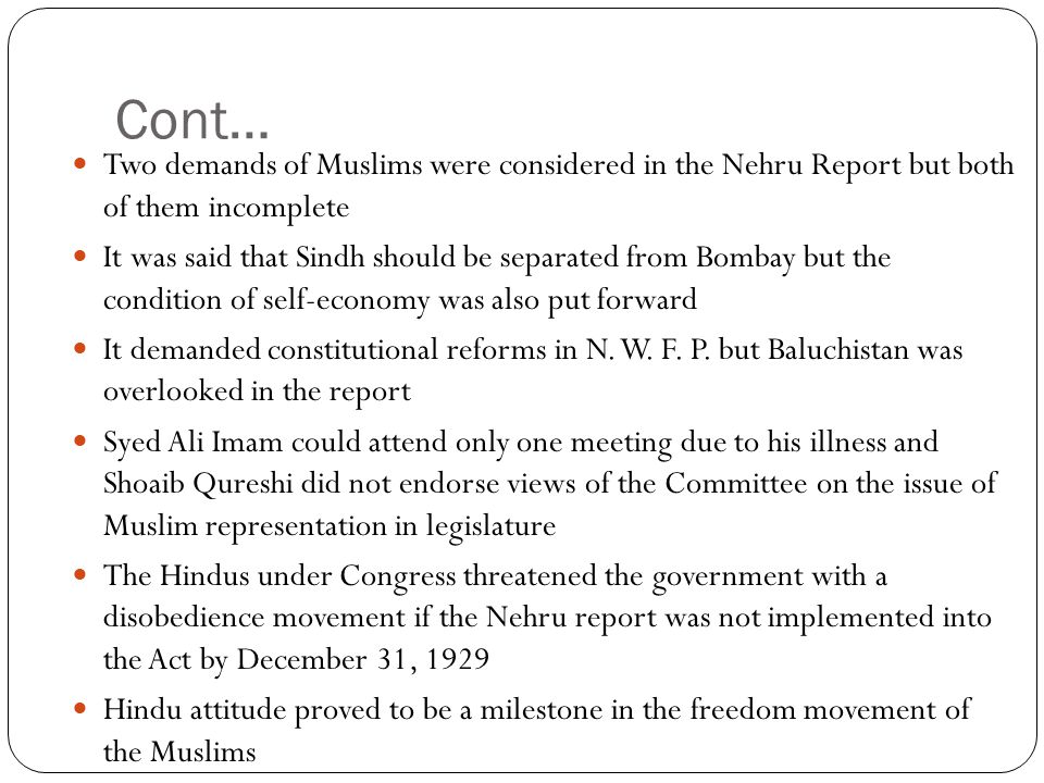 Cont… Two demands of Muslims were considered in the Nehru Report but both of them incomplete It was said that Sindh should be separated from Bombay bu
