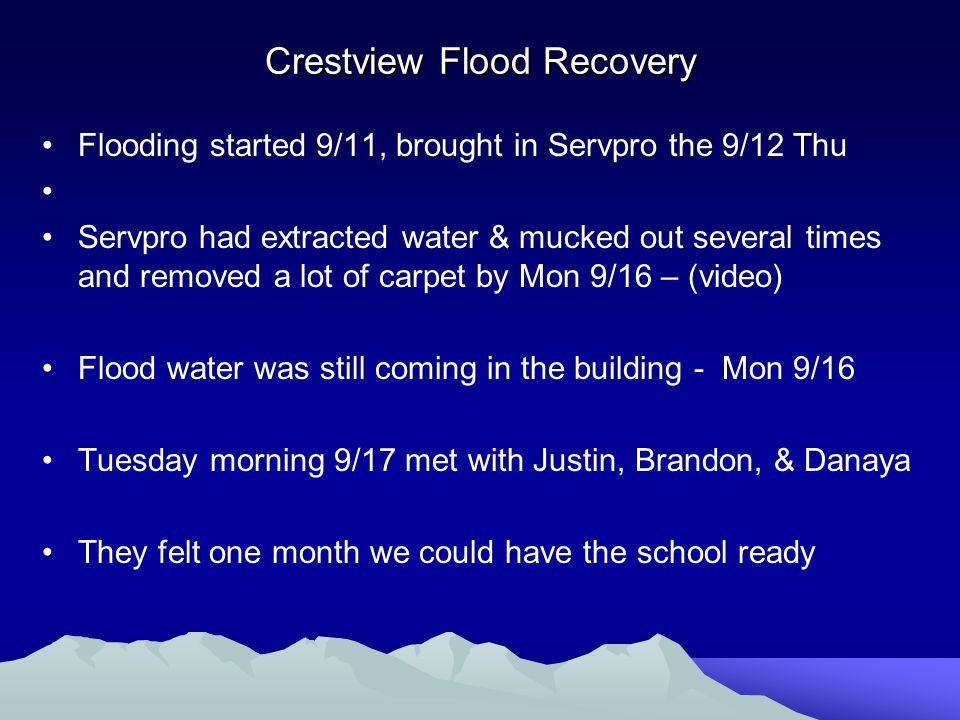 Crestview Flood Recovery Flooding started 9/11, brought in Servpro the 9/12 Thu Servpro had extracted water & mucked out several times and removed a lot of carpet by Mon 9/16 – (video) Flood water was still coming in the building - Mon 9/16 Tuesday morning 9/17 met with Justin, Brandon, & Danaya They felt one month we could have the school ready