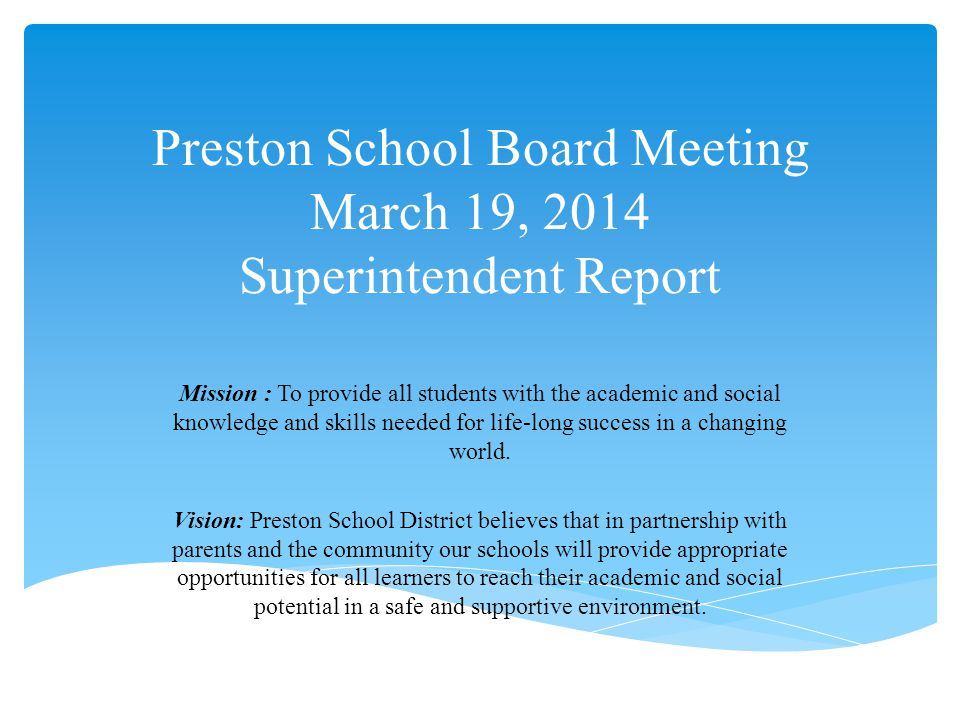 Preston School Board Meeting March 19, 2014 Superintendent Report Mission : To provide all students with the academic and social knowledge and skills