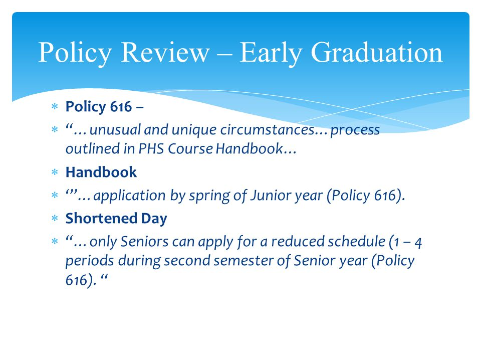 Policy 616 – …unusual and unique circumstances…process outlined in PHS Course Handbook… Handbook …application by spring of Junior year (Policy 616). S
