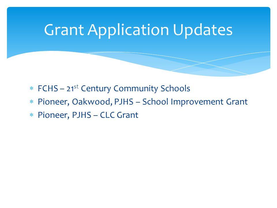 FCHS – 21 st Century Community Schools Pioneer, Oakwood, PJHS – School Improvement Grant Pioneer, PJHS – CLC Grant Grant Application Updates