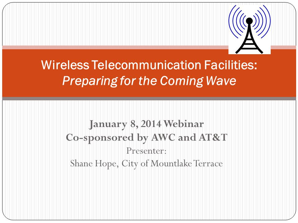 January 8, 2014 Webinar Co-sponsored by AWC and AT&T Presenter: Shane Hope, City of Mountlake Terrace Wireless Telecommunication Facilities: Preparing for the Coming Wave