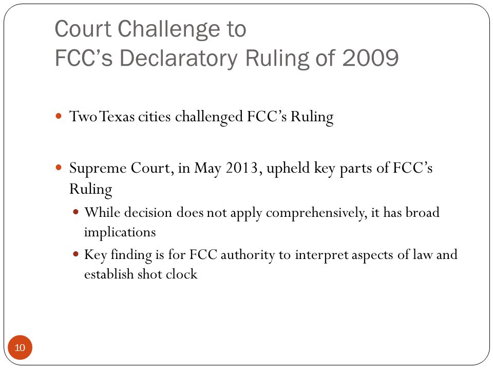 Court Challenge to FCCs Declaratory Ruling of 2009 10 Two Texas cities challenged FCCs Ruling Supreme Court, in May 2013, upheld key parts of FCCs Ruling While decision does not apply comprehensively, it has broad implications Key finding is for FCC authority to interpret aspects of law and establish shot clock
