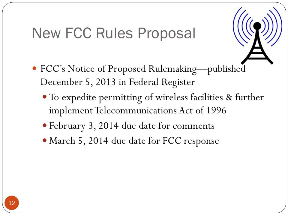 New FCC Rules Proposal 12 FCCs Notice of Proposed Rulemakingpublished December 5, 2013 in Federal Register To expedite permitting of wireless facilities & further implement Telecommunications Act of 1996 February 3, 2014 due date for comments March 5, 2014 due date for FCC response