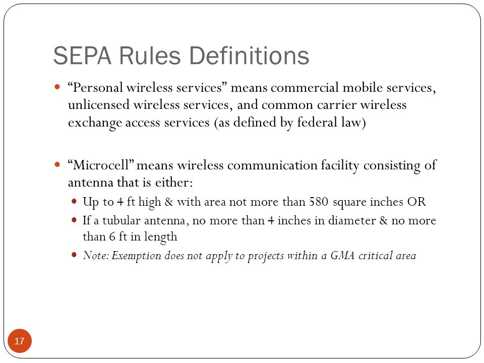SEPA Rules Definitions 17 Personal wireless services means commercial mobile services, unlicensed wireless services, and common carrier wireless exchange access services (as defined by federal law) Microcell means wireless communication facility consisting of antenna that is either: Up to 4 ft high & with area not more than 580 square inches OR If a tubular antenna, no more than 4 inches in diameter & no more than 6 ft in length Note: Exemption does not apply to projects within a GMA critical area