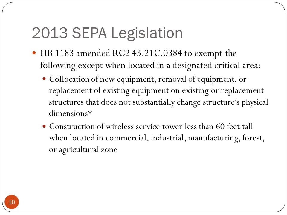2013 SEPA Legislation 18 HB 1183 amended RC2 43.21C.0384 to exempt the following except when located in a designated critical area: Collocation of new equipment, removal of equipment, or replacement of existing equipment on existing or replacement structures that does not substantially change structures physical dimensions* Construction of wireless service tower less than 60 feet tall when located in commercial, industrial, manufacturing, forest, or agricultural zone
