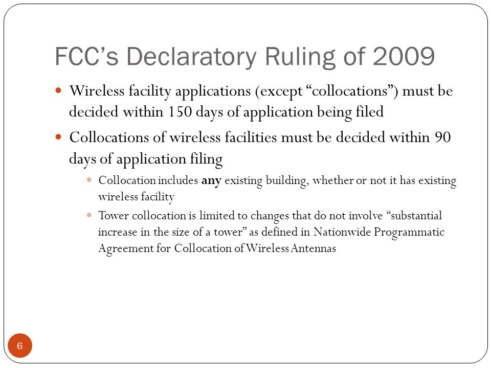 FCCs Declaratory Ruling of 2009 6 Wireless facility applications (except collocations) must be decided within 150 days of application being filed Collocations of wireless facilities must be decided within 90 days of application filing Collocation includes any existing building, whether or not it has existing wireless facility Tower collocation is limited to changes that do not involve substantial increase in the size of a tower as defined in Nationwide Programmatic Agreement for Collocation of Wireless Antennas