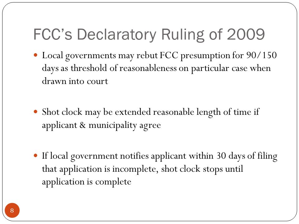 FCCs Declaratory Ruling of 2009 8 Local governments may rebut FCC presumption for 90/150 days as threshold of reasonableness on particular case when drawn into court Shot clock may be extended reasonable length of time if applicant & municipality agree If local government notifies applicant within 30 days of filing that application is incomplete, shot clock stops until application is complete