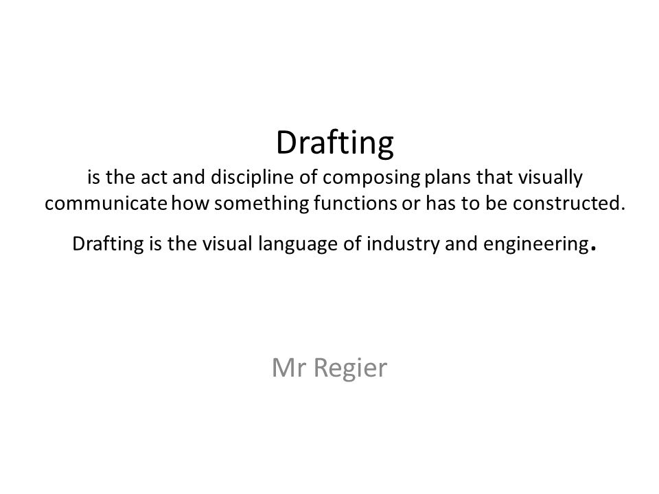 Drafting is the act and discipline of composing plans that visually communicate how something functions or has to be constructed.