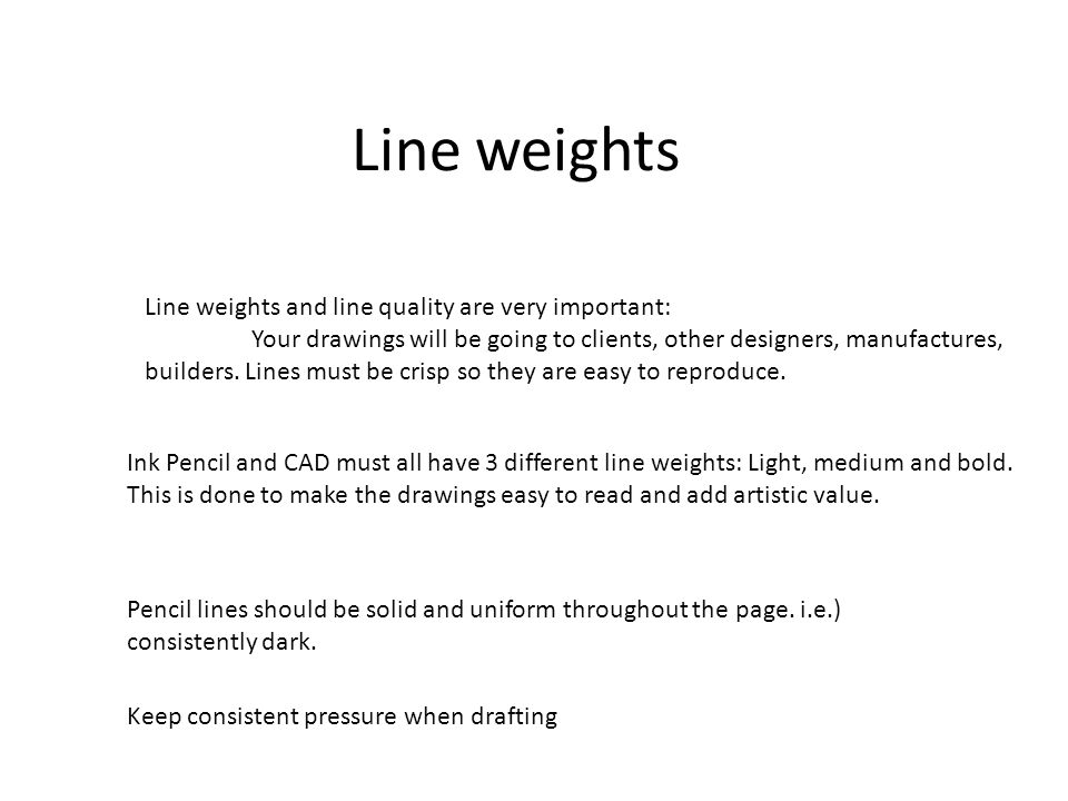 Line weights Line weights and line quality are very important: Your drawings will be going to clients, other designers, manufactures, builders.
